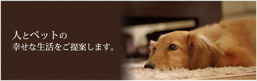 人とペットの幸せな生活をご提案します。